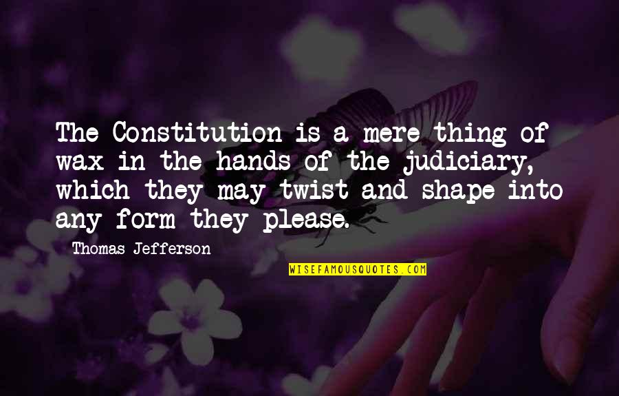 Jefferson Constitution Quotes By Thomas Jefferson: The Constitution is a mere thing of wax