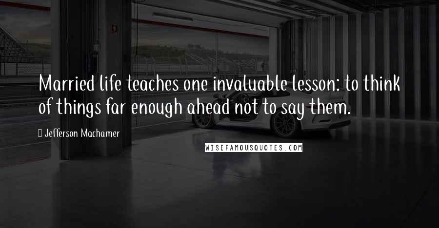 Jefferson Machamer quotes: Married life teaches one invaluable lesson: to think of things far enough ahead not to say them.