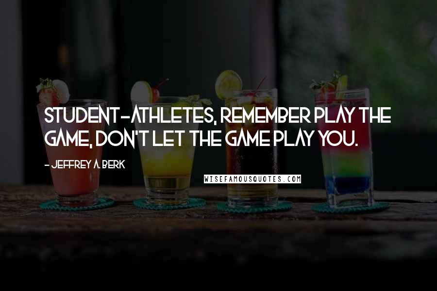 Jeffrey A. Berk quotes: Student-Athletes, Remember Play the Game, don't let the Game Play You.