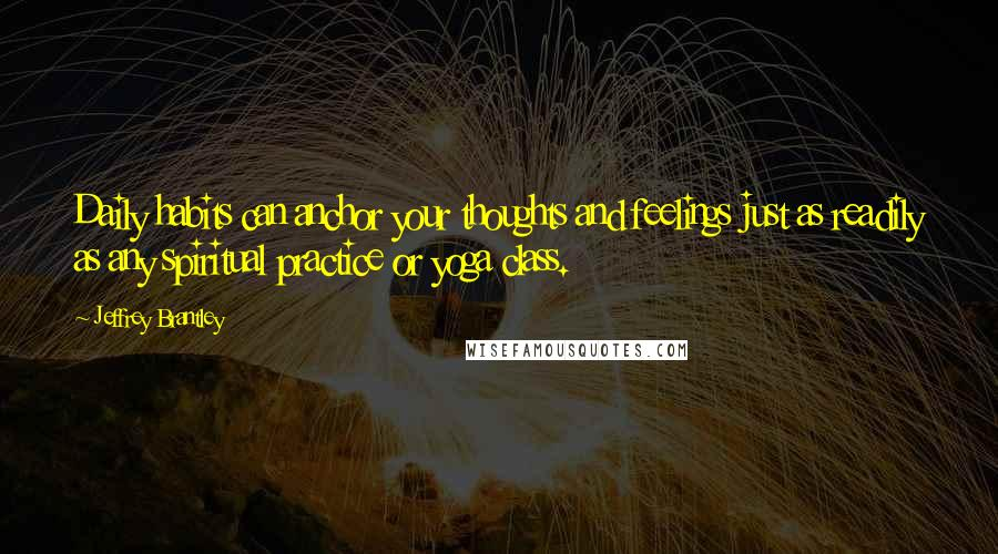 Jeffrey Brantley quotes: Daily habits can anchor your thoughts and feelings just as readily as any spiritual practice or yoga class.