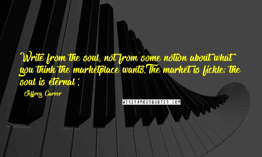 Jeffrey Carver quotes: Write from the soul, not from some notion about what you think the marketplace wants.The market is fickle; the soul is eternal'.