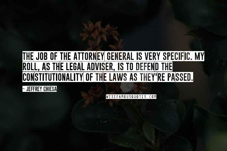 Jeffrey Chiesa quotes: The job of the Attorney General is very specific. My roll, as the legal adviser, is to defend the constitutionality of the laws as they're passed.