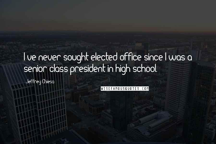 Jeffrey Chiesa quotes: I've never sought elected office since I was a senior class president in high school.