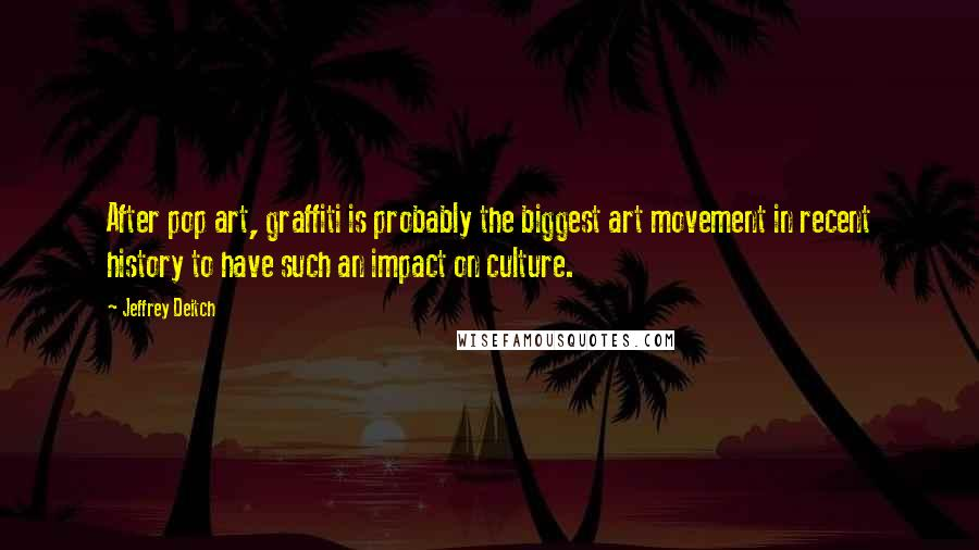 Jeffrey Deitch quotes: After pop art, graffiti is probably the biggest art movement in recent history to have such an impact on culture.