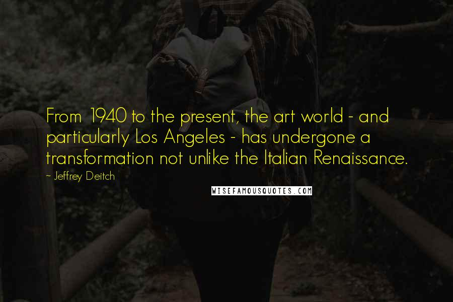 Jeffrey Deitch quotes: From 1940 to the present, the art world - and particularly Los Angeles - has undergone a transformation not unlike the Italian Renaissance.