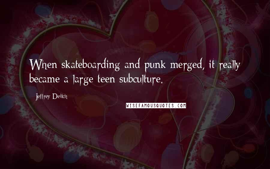 Jeffrey Deitch quotes: When skateboarding and punk merged, it really became a large teen subculture.