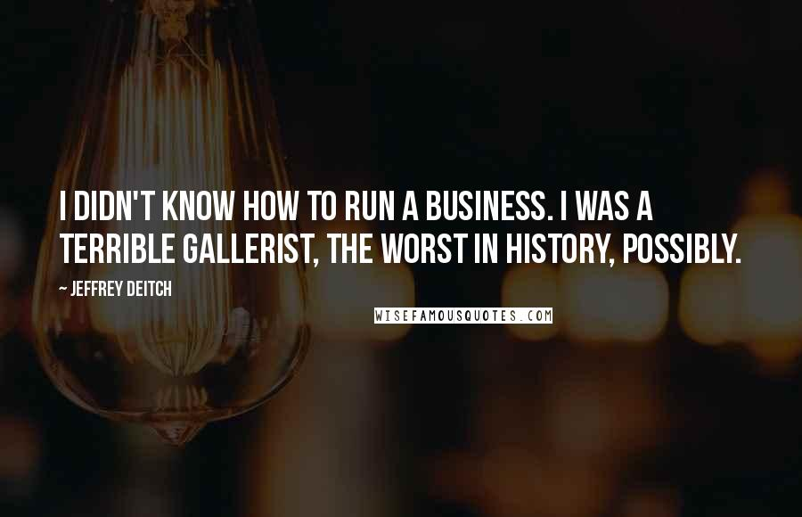 Jeffrey Deitch quotes: I didn't know how to run a business. I was a terrible gallerist, the worst in history, possibly.