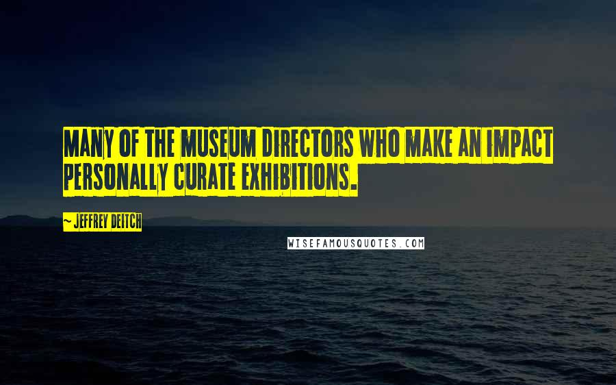 Jeffrey Deitch quotes: Many of the museum directors who make an impact personally curate exhibitions.