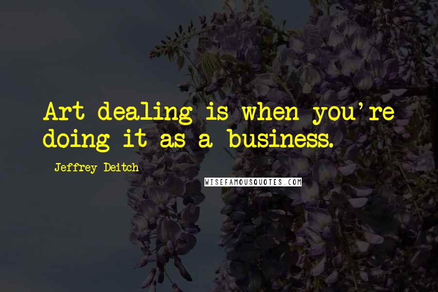 Jeffrey Deitch quotes: Art dealing is when you're doing it as a business.