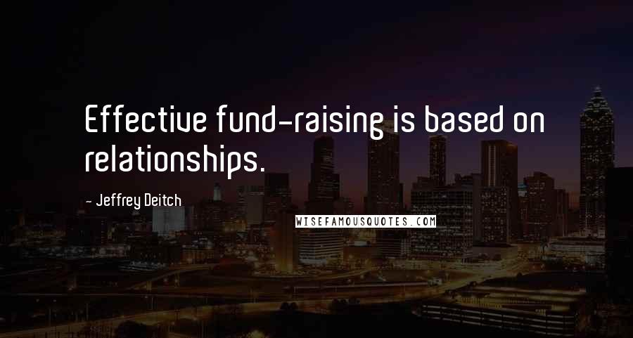 Jeffrey Deitch quotes: Effective fund-raising is based on relationships.