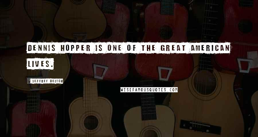 Jeffrey Deitch quotes: Dennis Hopper is one of the great American lives.