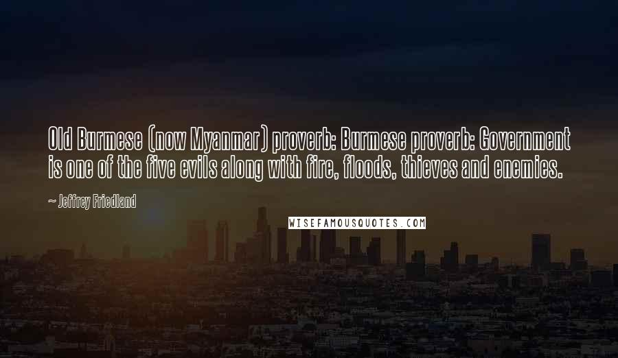 Jeffrey Friedland quotes: Old Burmese (now Myanmar) proverb: Burmese proverb: Government is one of the five evils along with fire, floods, thieves and enemies.