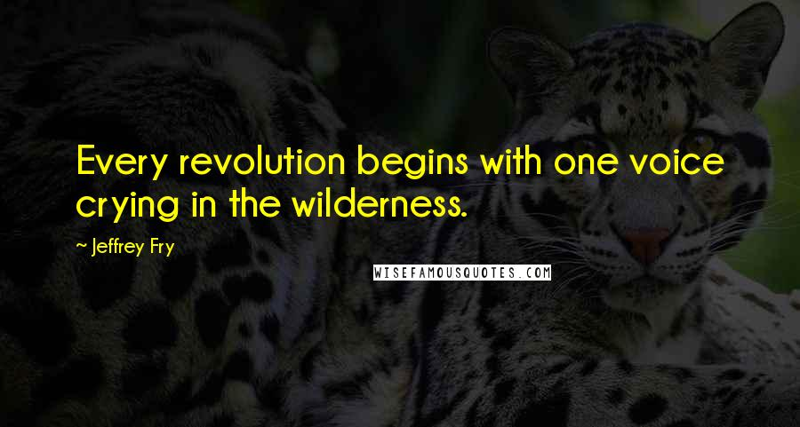 Jeffrey Fry quotes: Every revolution begins with one voice crying in the wilderness.