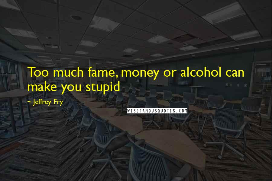 Jeffrey Fry quotes: Too much fame, money or alcohol can make you stupid
