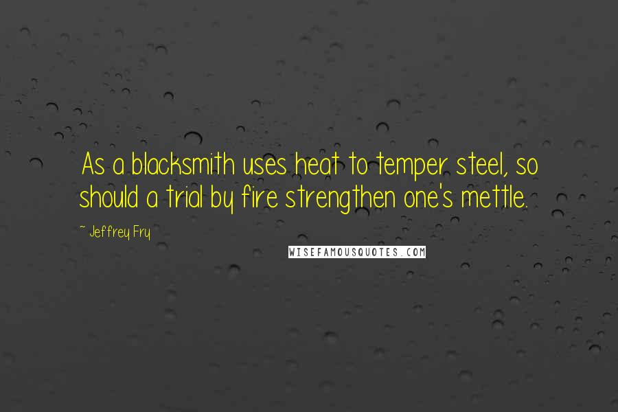 Jeffrey Fry quotes: As a blacksmith uses heat to temper steel, so should a trial by fire strengthen one's mettle.