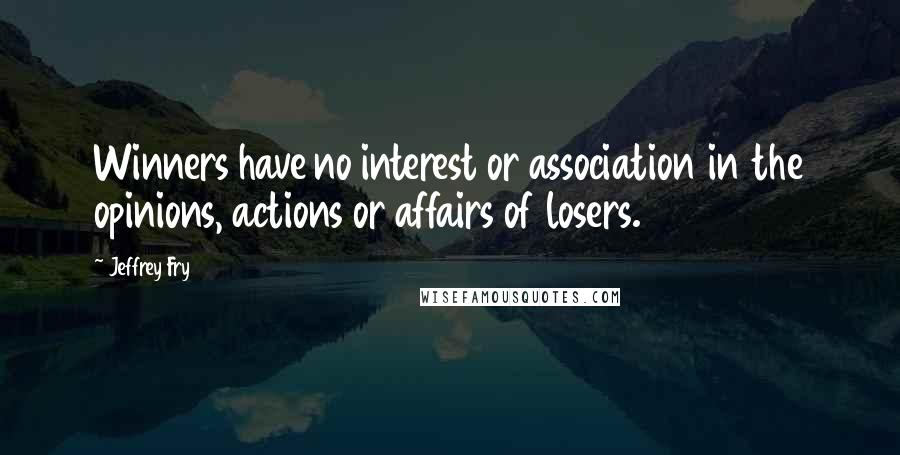 Jeffrey Fry quotes: Winners have no interest or association in the opinions, actions or affairs of losers.
