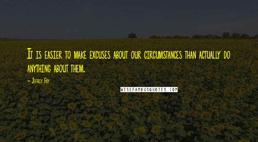 Jeffrey Fry quotes: It is easier to make excuses about our circumstances than actually do anything about them.