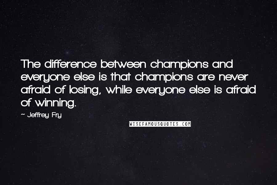Jeffrey Fry quotes: The difference between champions and everyone else is that champions are never afraid of losing, while everyone else is afraid of winning.