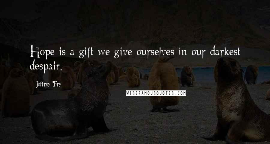 Jeffrey Fry quotes: Hope is a gift we give ourselves in our darkest despair.