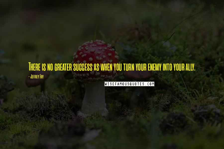 Jeffrey Fry quotes: There is no greater success as when you turn your enemy into your ally.