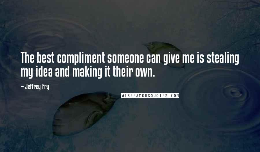 Jeffrey Fry quotes: The best compliment someone can give me is stealing my idea and making it their own.