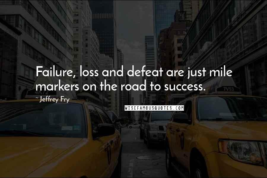 Jeffrey Fry quotes: Failure, loss and defeat are just mile markers on the road to success.