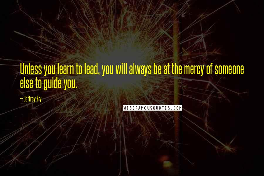 Jeffrey Fry quotes: Unless you learn to lead, you will always be at the mercy of someone else to guide you.