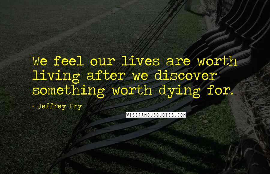 Jeffrey Fry quotes: We feel our lives are worth living after we discover something worth dying for.