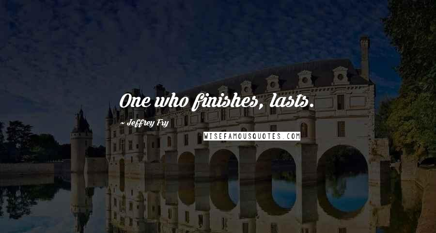 Jeffrey Fry quotes: One who finishes, lasts.