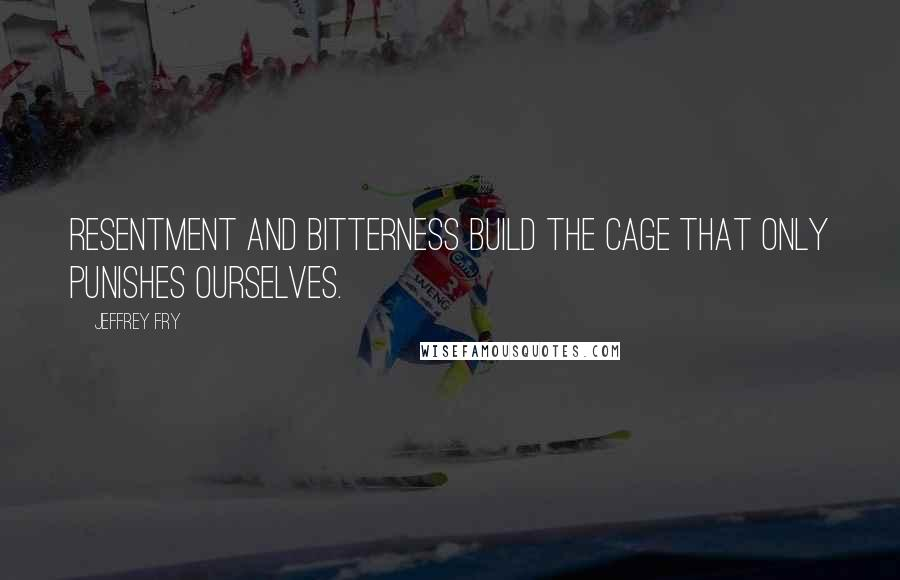 Jeffrey Fry quotes: Resentment and bitterness build the cage that only punishes ourselves.