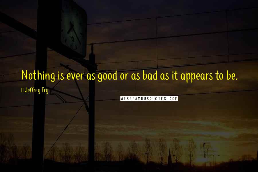 Jeffrey Fry quotes: Nothing is ever as good or as bad as it appears to be.