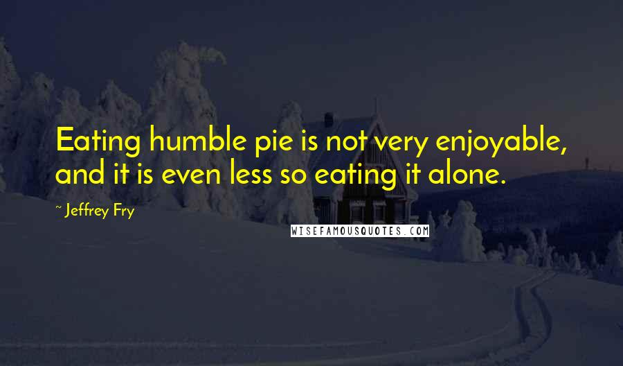Jeffrey Fry quotes: Eating humble pie is not very enjoyable, and it is even less so eating it alone.