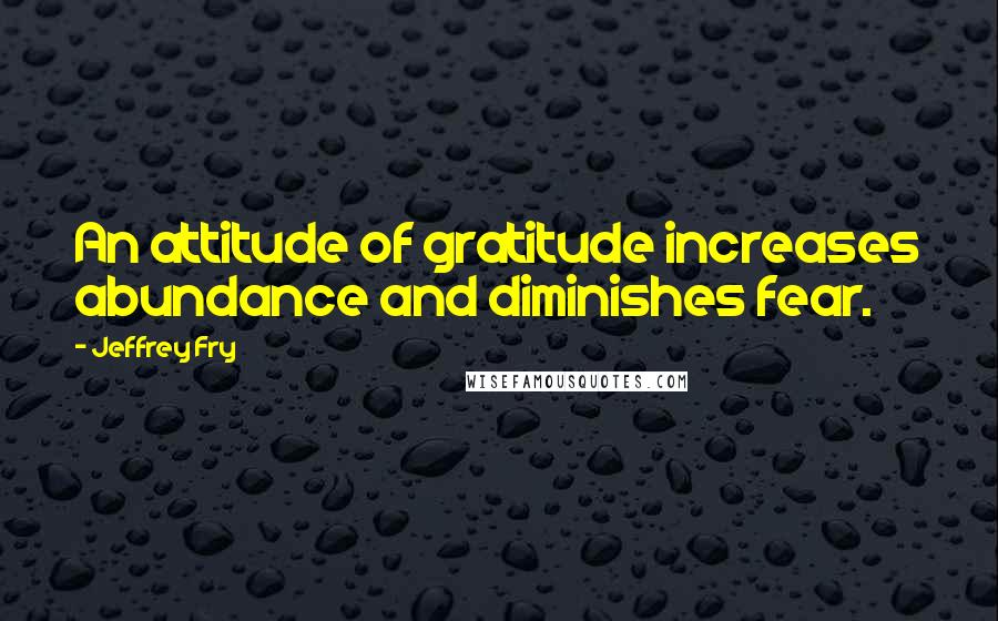 Jeffrey Fry quotes: An attitude of gratitude increases abundance and diminishes fear.