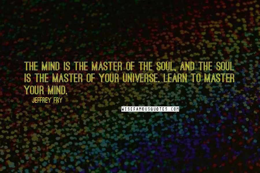 Jeffrey Fry quotes: The mind is the master of the soul, and the soul is the master of your universe. Learn to master your mind.