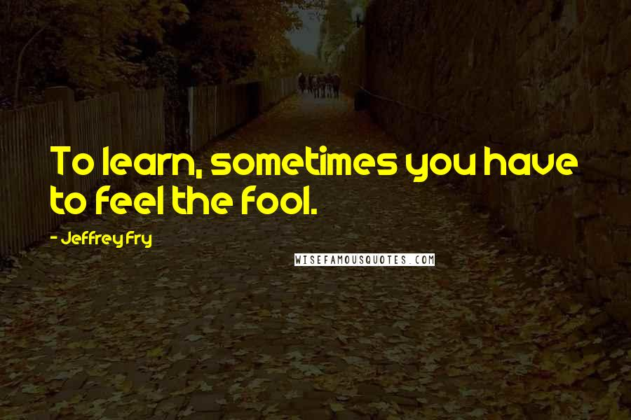 Jeffrey Fry quotes: To learn, sometimes you have to feel the fool.
