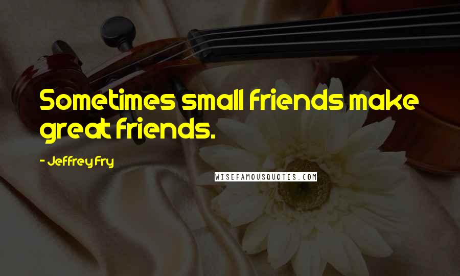 Jeffrey Fry quotes: Sometimes small friends make great friends.