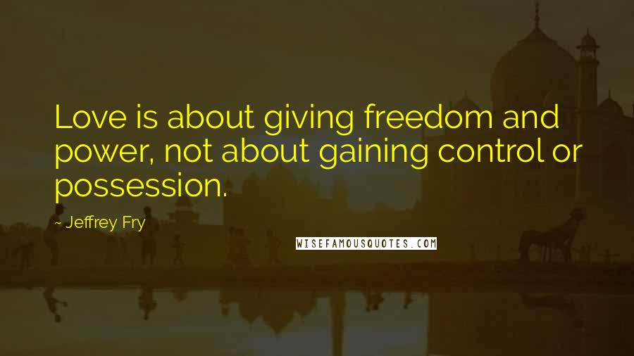 Jeffrey Fry quotes: Love is about giving freedom and power, not about gaining control or possession.
