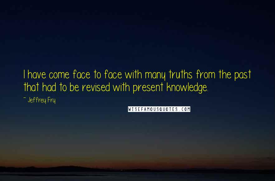 Jeffrey Fry quotes: I have come face to face with many truths from the past that had to be revised with present knowledge.