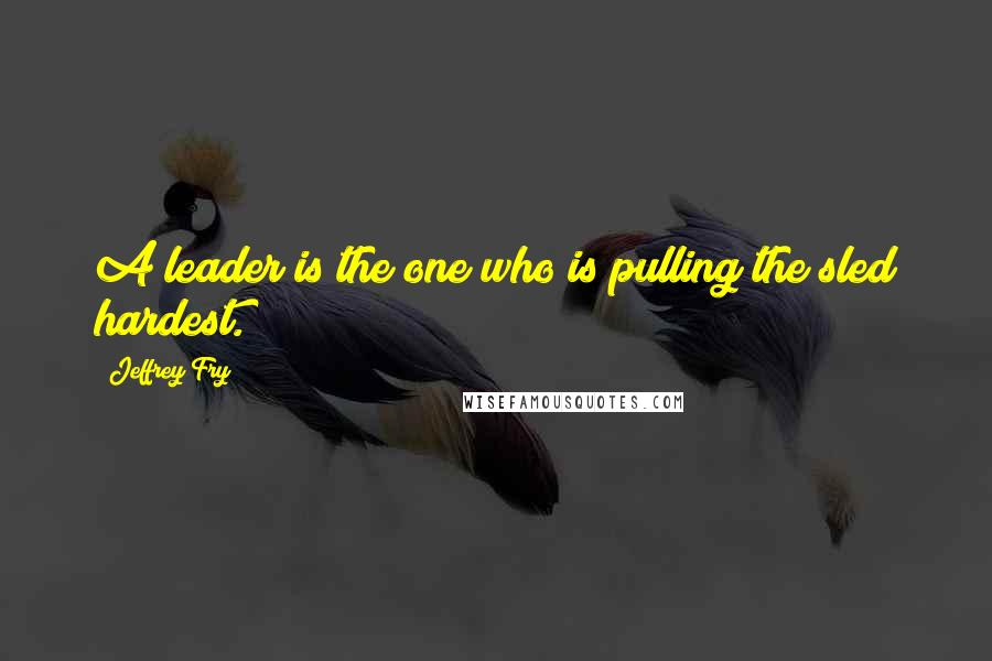 Jeffrey Fry quotes: A leader is the one who is pulling the sled hardest.