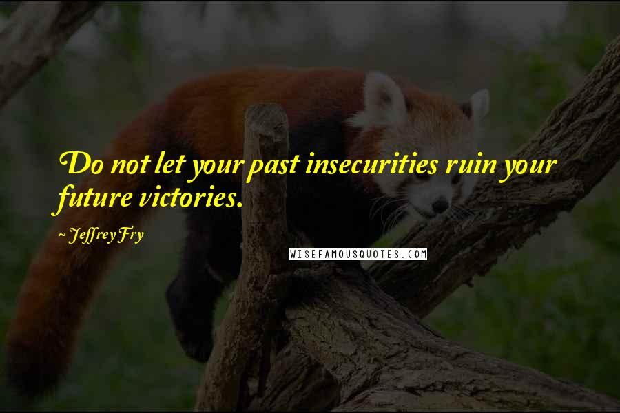 Jeffrey Fry quotes: Do not let your past insecurities ruin your future victories.