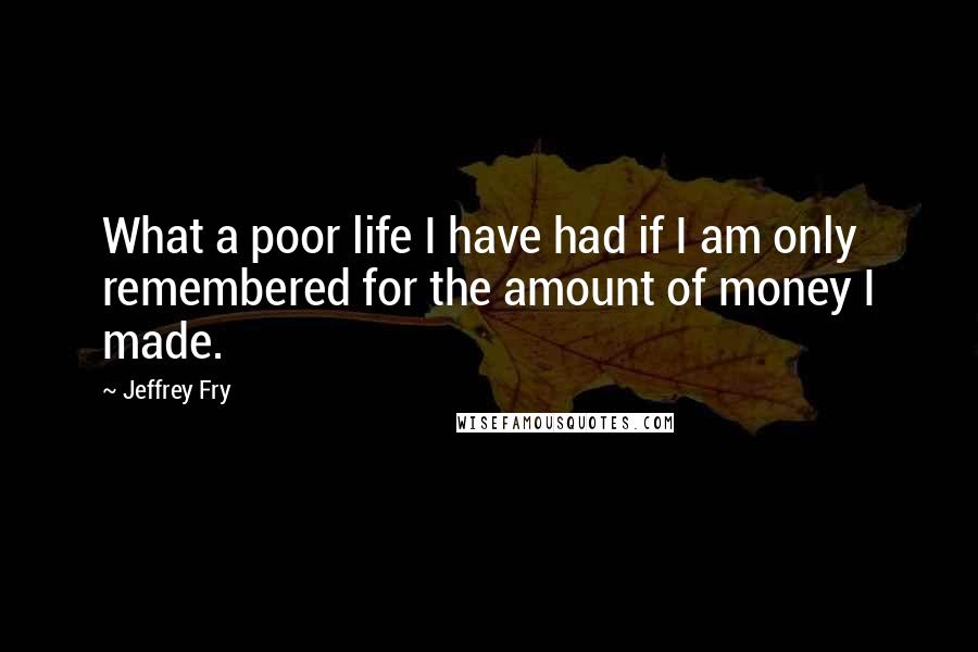 Jeffrey Fry quotes: What a poor life I have had if I am only remembered for the amount of money I made.