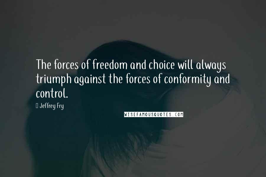 Jeffrey Fry quotes: The forces of freedom and choice will always triumph against the forces of conformity and control.