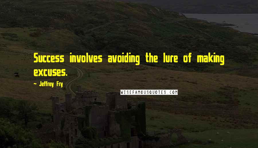 Jeffrey Fry quotes: Success involves avoiding the lure of making excuses.