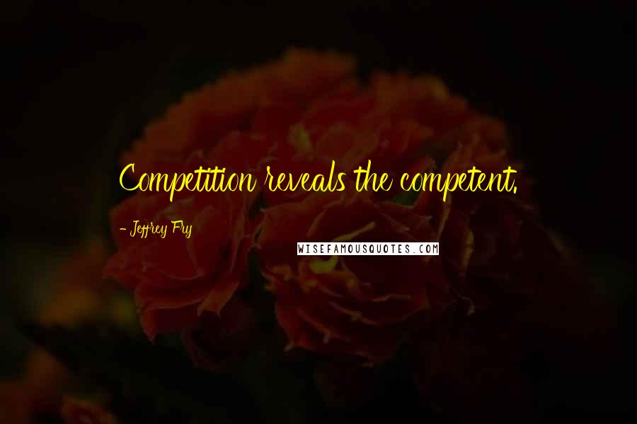 Jeffrey Fry quotes: Competition reveals the competent.