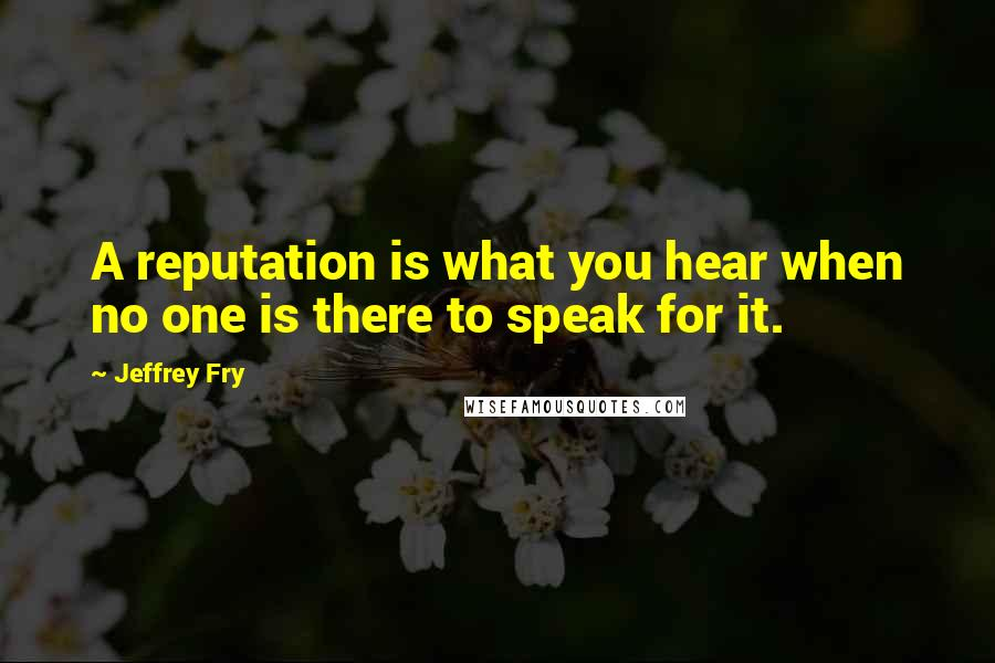 Jeffrey Fry quotes: A reputation is what you hear when no one is there to speak for it.