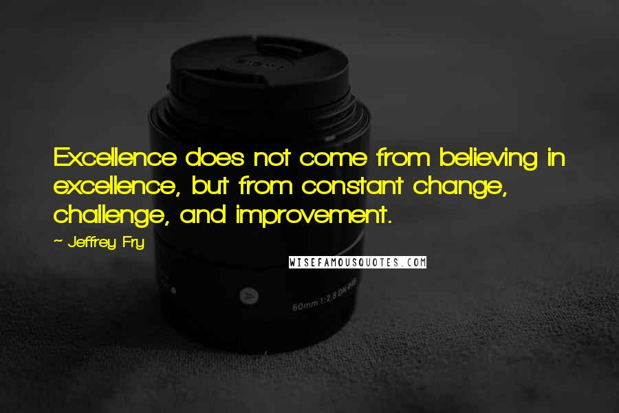 Jeffrey Fry quotes: Excellence does not come from believing in excellence, but from constant change, challenge, and improvement.