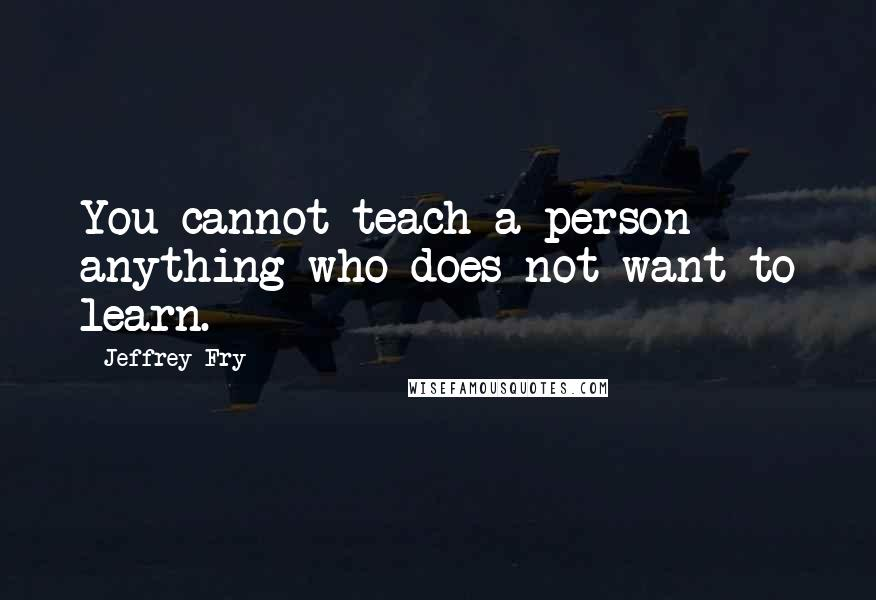Jeffrey Fry quotes: You cannot teach a person anything who does not want to learn.