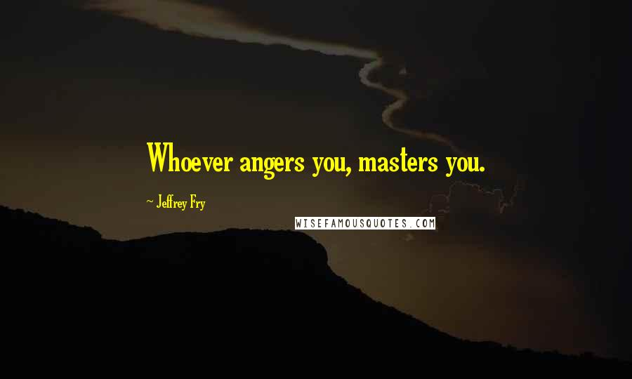 Jeffrey Fry quotes: Whoever angers you, masters you.