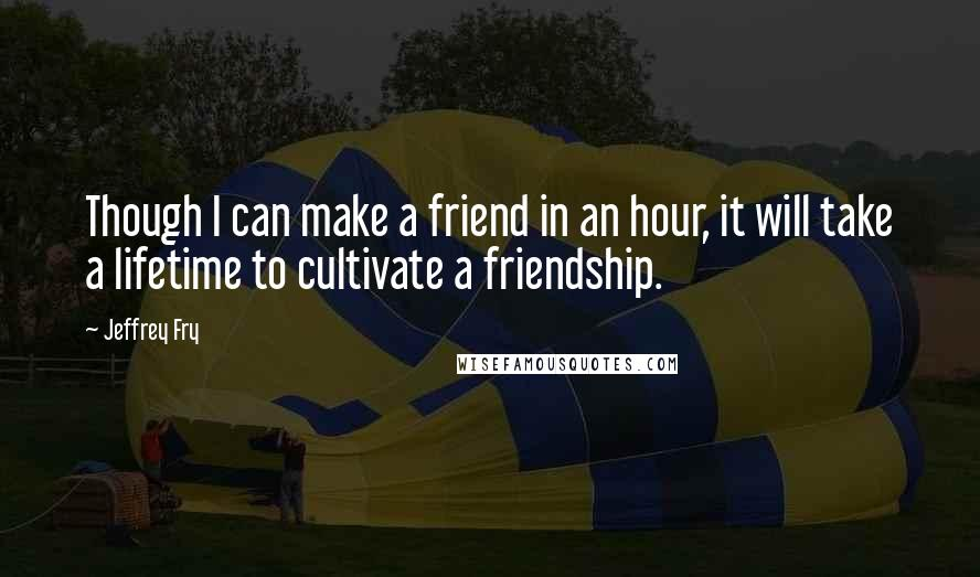 Jeffrey Fry quotes: Though I can make a friend in an hour, it will take a lifetime to cultivate a friendship.