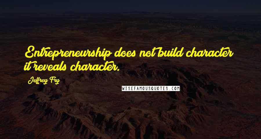 Jeffrey Fry quotes: Entrepreneurship does not build character; it reveals character.